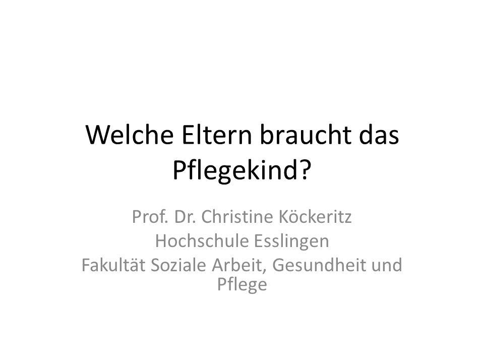 Welche Eltern braucht das Pflegekind? Prof. Dr. Christine Köckeritz Hochschule Esslingen Fakultät Soziale Arbeit, Gesundheit und Pflege