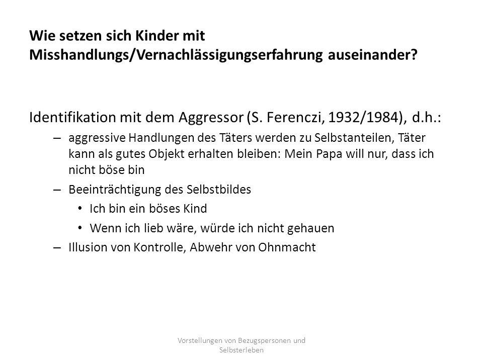 Wie setzen sich Kinder mit Misshandlungs/Vernachlässigungserfahrung auseinander? Identifikation mit dem Aggressor (S. Ferenczi, 1932/1984), d.h.: – ag