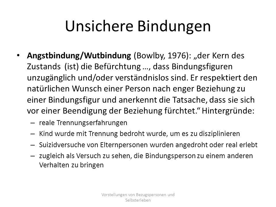 """Unsichere Bindungen Angstbindung/Wutbindung (Bowlby, 1976): """"der Kern des Zustands (ist) die Befürchtung …, dass Bindungsfiguren unzugänglich und/oder verständnislos sind."""