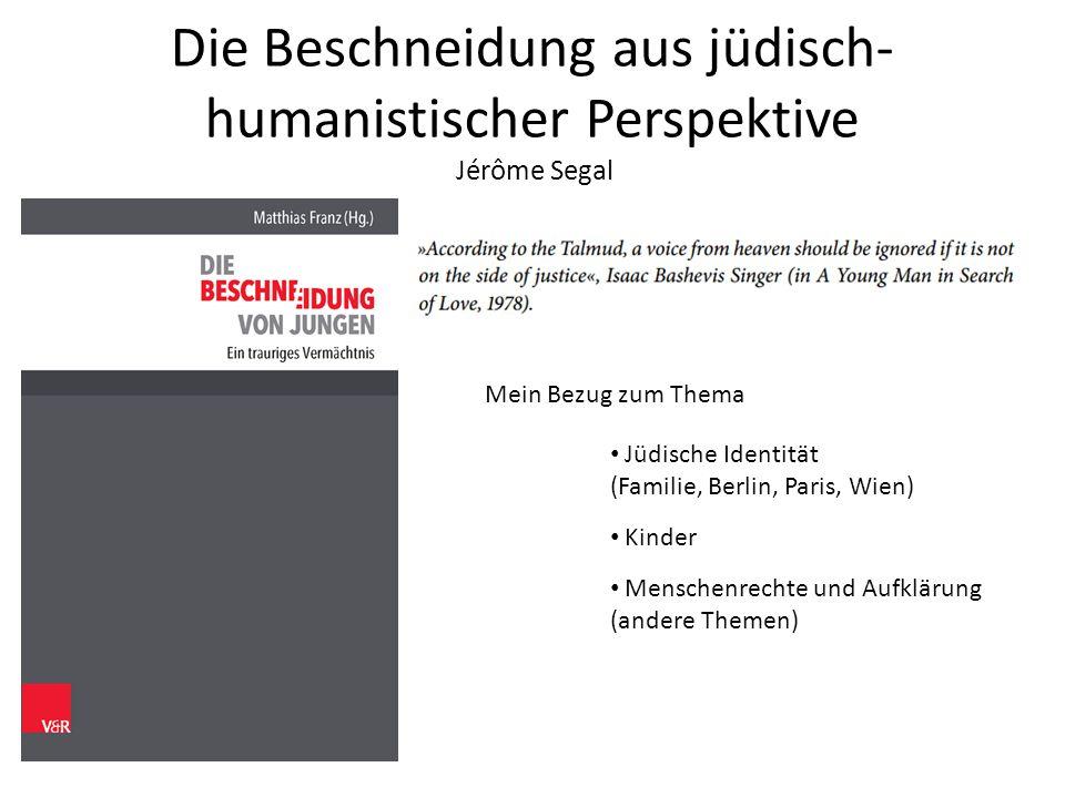 Die Beschneidung aus jüdisch- humanistischer Perspektive Jérôme Segal Mein Bezug zum Thema Jüdische Identität (Familie, Berlin, Paris, Wien) Kinder Menschenrechte und Aufklärung (andere Themen)