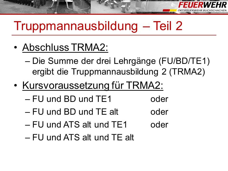 Truppmannausbildung – Teil 2 Abschluss TRMA2: –Die Summe der drei Lehrgänge (FU/BD/TE1) ergibt die Truppmannausbildung 2 (TRMA2) Kursvoraussetzung für TRMA2: –FU und BD und TE1oder –FU und BD und TE altoder –FU und ATS alt und TE1oder –FU und ATS alt und TE alt