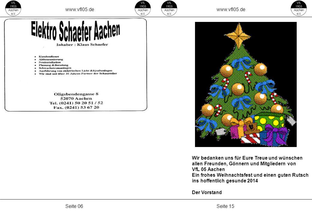 www.vfl05.de Seite 15Seite 06 Wir bedanken uns für Eure Treue und wünschen allen Freunden, Gönnern und Mitgliedern von VfL 05 Aachen Ein frohes Weihnachtsfest und einen guten Rutsch ins hoffentlich gesunde 2014 Der Vorstand