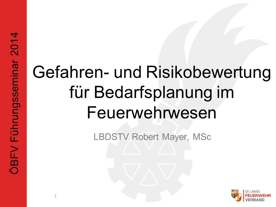 Gefahren- und Risikobewertung für Bedarfsplanung im Feuerwehrwesen LBDSTV Robert Mayer, MSc 1 ÖBFV Führungsseminar 2014