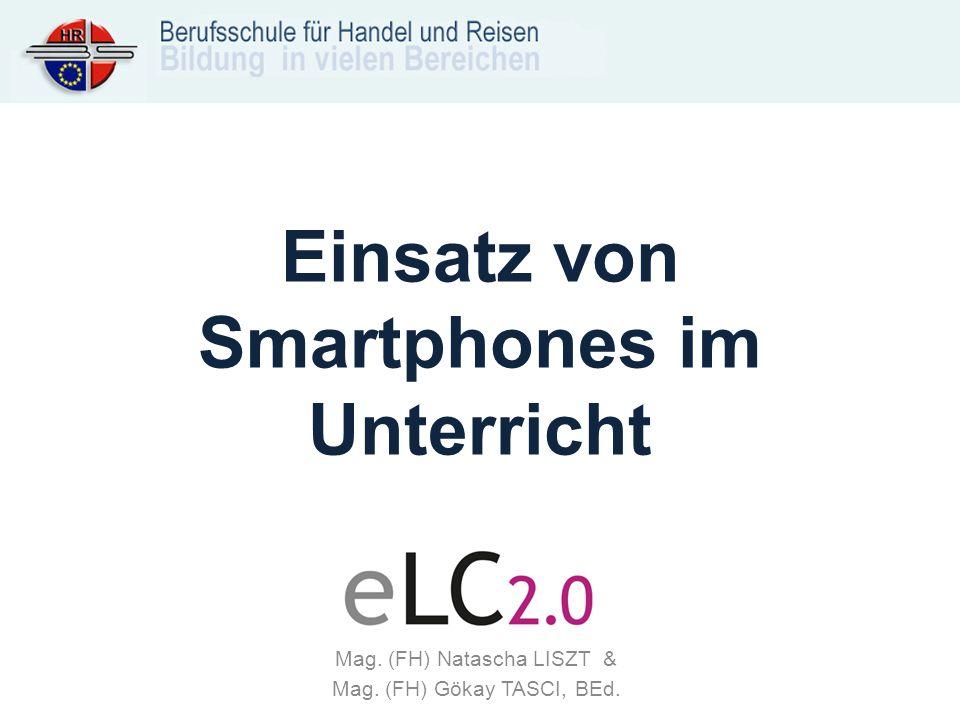 Einsatz von Smartphones im Unterricht Mag. (FH) Natascha LISZT & Mag. (FH) Gökay TASCI, BEd.