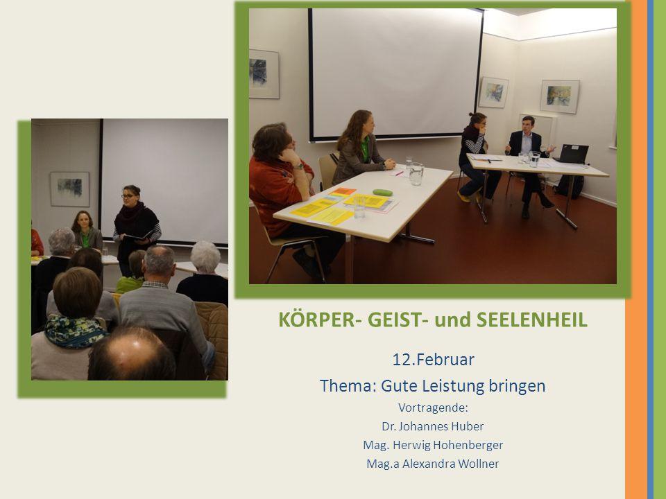 KÖRPER- GEIST- und SEELENHEIL 12.Februar Thema: Gute Leistung bringen Vortragende: Dr. Johannes Huber Mag. Herwig Hohenberger Mag.a Alexandra Wollner