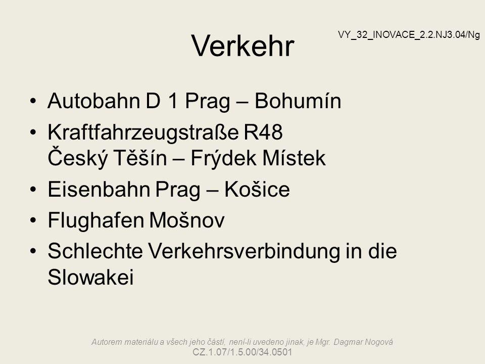 Verkehr Autobahn D 1 Prag – Bohumín Kraftfahrzeugstraße R48 Český Těšín – Frýdek Místek Eisenbahn Prag – Košice Flughafen Mošnov Schlechte Verkehrsverbindung in die Slowakei VY_32_INOVACE_2.2.NJ3.04/Ng Autorem materiálu a všech jeho částí, není-li uvedeno jinak, je Mgr.