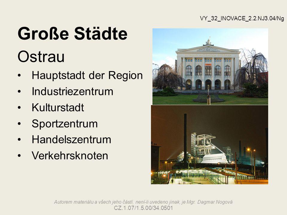 Große Städte Ostrau Hauptstadt der Region Industriezentrum Kulturstadt Sportzentrum Handelszentrum Verkehrsknoten VY_32_INOVACE_2.2.NJ3.04/Ng Autorem materiálu a všech jeho částí, není-li uvedeno jinak, je Mgr.