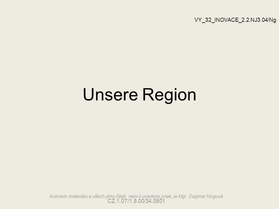 Unsere Region VY_32_INOVACE_2.2.NJ3.04/Ng Autorem materiálu a všech jeho částí, není-li uvedeno jinak, je Mgr.