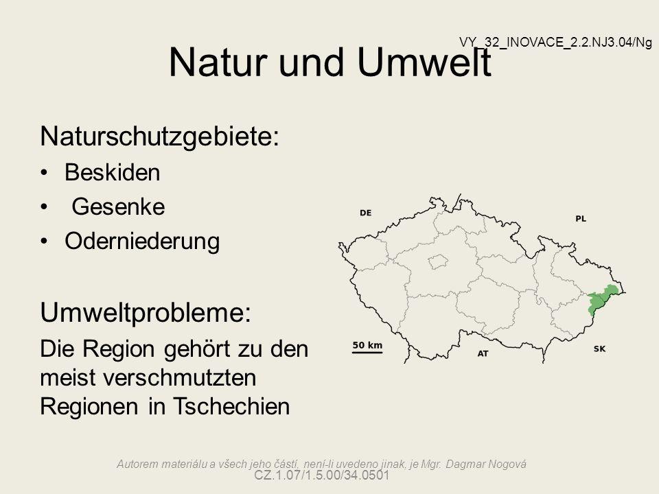 Natur und Umwelt Naturschutzgebiete: Beskiden Gesenke Oderniederung Umweltprobleme: Die Region gehört zu den meist verschmutzten Regionen in Tschechien VY_32_INOVACE_2.2.NJ3.04/Ng Autorem materiálu a všech jeho částí, není-li uvedeno jinak, je Mgr.