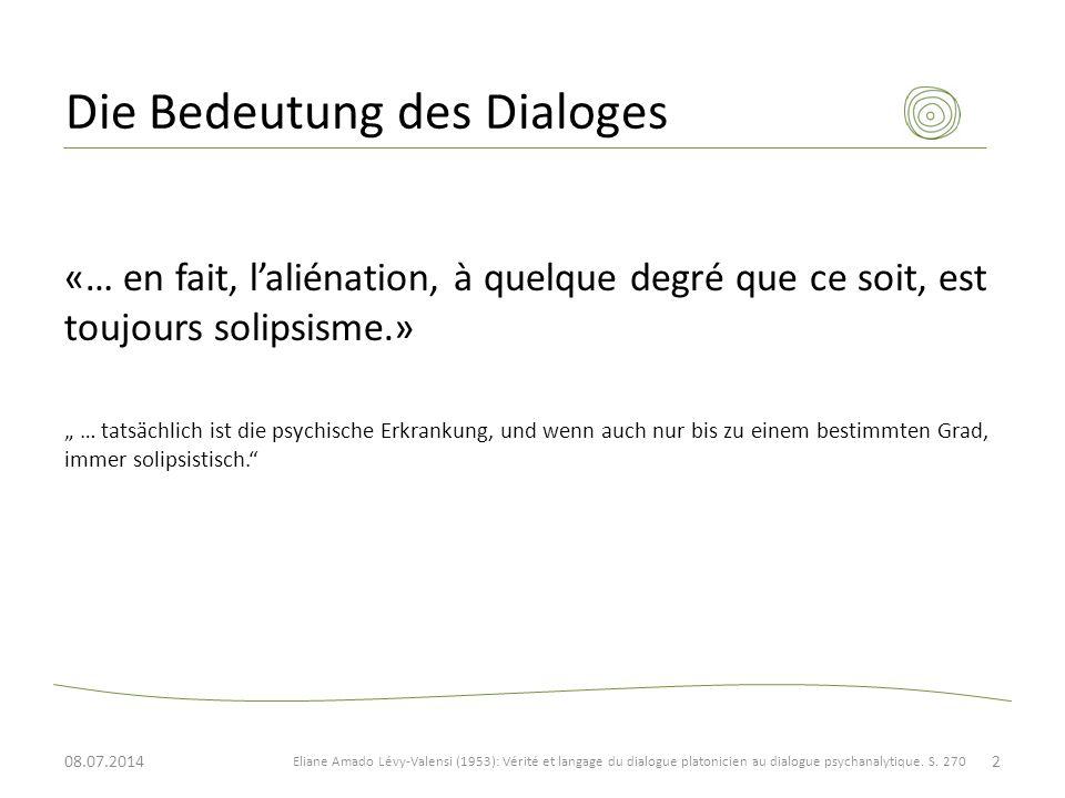 """Die Bedeutung des Dialoges «… en fait, l'aliénation, à quelque degré que ce soit, est toujours solipsisme.» """" … tatsächlich ist die psychische Erkrankung, und wenn auch nur bis zu einem bestimmten Grad, immer solipsistisch. Eliane Amado Lévy-Valensi (1953): Vérité et langage du dialogue platonicien au dialogue psychanalytique."""