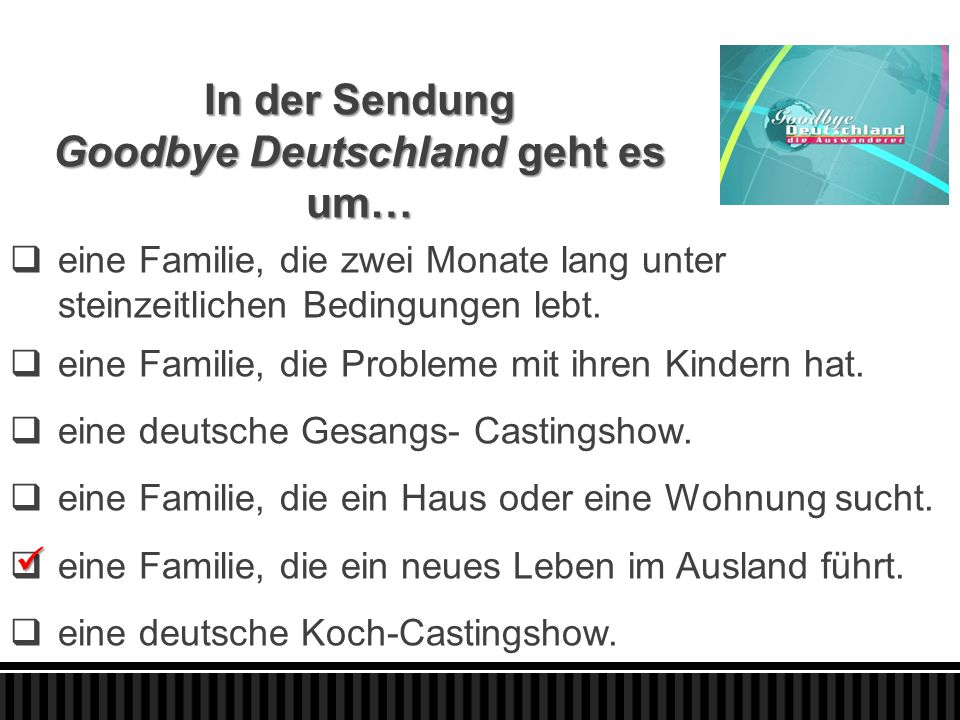 In der Sendung Goodbye Deutschland geht es um…  eine Familie, die zwei Monate lang unter steinzeitlichen Bedingungen lebt.  eine Familie, die Proble