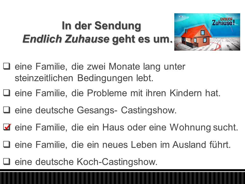 In der Sendung Endlich Zuhause geht es um…  eine Familie, die zwei Monate lang unter steinzeitlichen Bedingungen lebt.  eine Familie, die Probleme m