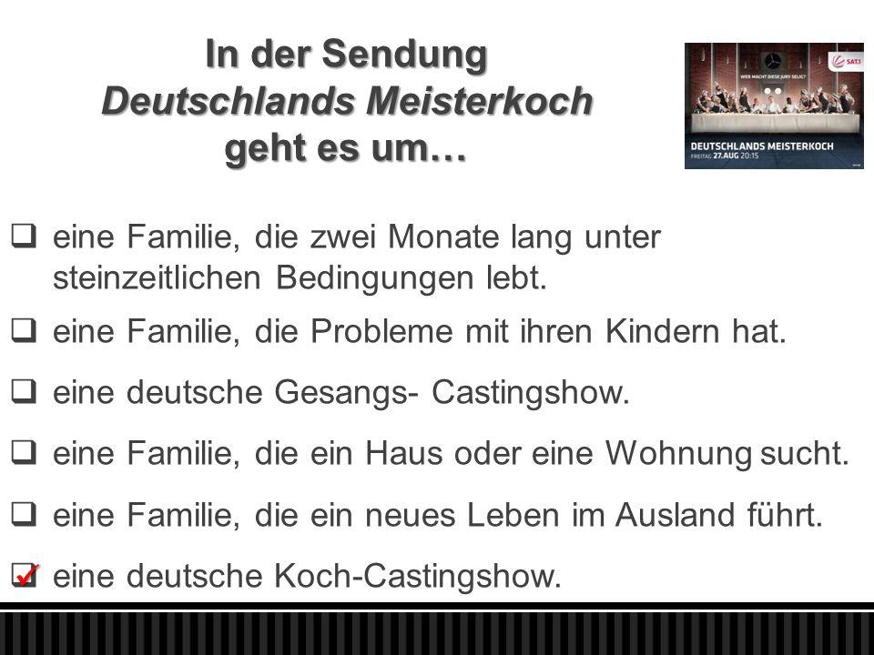 In der Sendung Deutschlands Meisterkoch geht es um…  eine Familie, die zwei Monate lang unter steinzeitlichen Bedingungen lebt.  eine Familie, die P