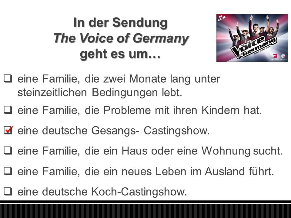 In der Sendung The Voice of Germany geht es um…  eine Familie, die zwei Monate lang unter steinzeitlichen Bedingungen lebt.  eine Familie, die Probl