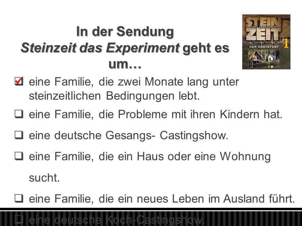 In der Sendung Steinzeit das Experiment geht es um…  eine Familie, die zwei Monate lang unter steinzeitlichen Bedingungen lebt.  eine Familie, die P