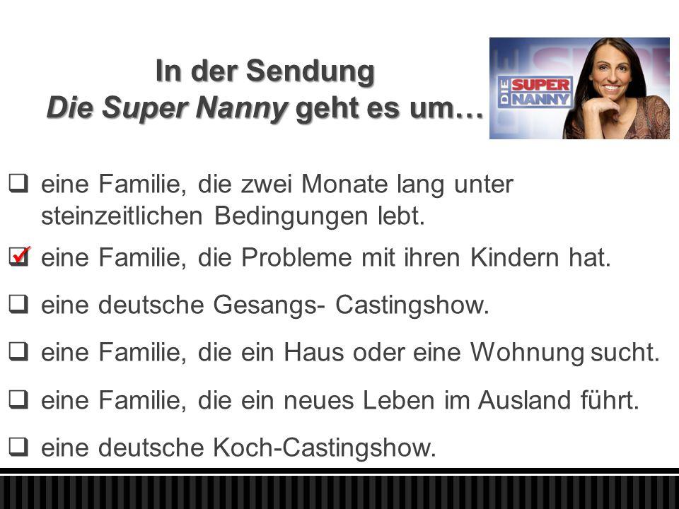 In der Sendung Die Super Nanny geht es um…  eine Familie, die zwei Monate lang unter steinzeitlichen Bedingungen lebt.  eine Familie, die Probleme m