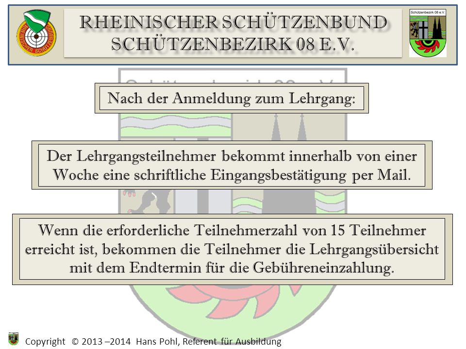Copyright © 2013 –2014 Hans Pohl, Referent für Ausbildung Nach der Anmeldung zum Lehrgang: Der Lehrgangsteilnehmer bekommt innerhalb von einer Woche eine schriftliche Eingangsbestätigung per Mail.
