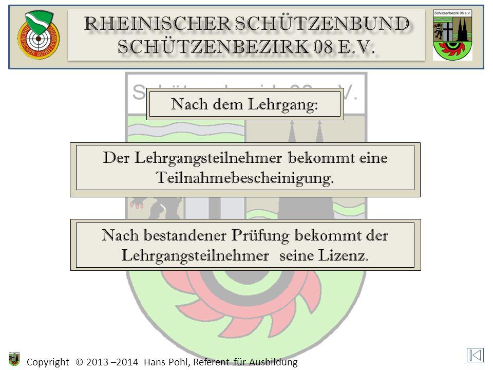 Copyright © 2013 –2014 Hans Pohl, Referent für Ausbildung Nach dem Lehrgang: Der Lehrgangsteilnehmer bekommt eine Teilnahmebescheinigung.