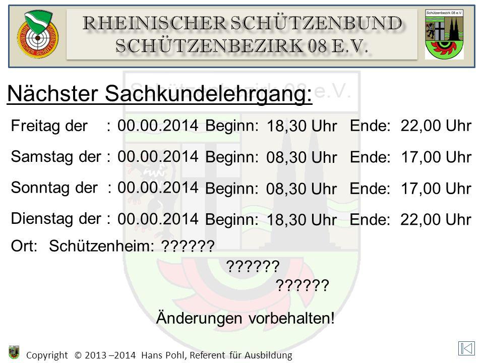 Copyright © 2013 –2014 Hans Pohl, Referent für Ausbildung Nächster Sachkundelehrgang: Freitag der : 00.00.2014Beginn: 18,30 Uhr Ende:22,00 Uhr Samstag der :00.00.2014 Beginn: 08,30 Uhr Ende:17,00 Uhr Sonntag der :00.00.2014 Beginn: 08,30 Uhr Ende:17,00 Uhr Dienstag der : 00.00.2014 Beginn: 18,30 Uhr Ende:22,00 Uhr Ort:Schützenheim: .