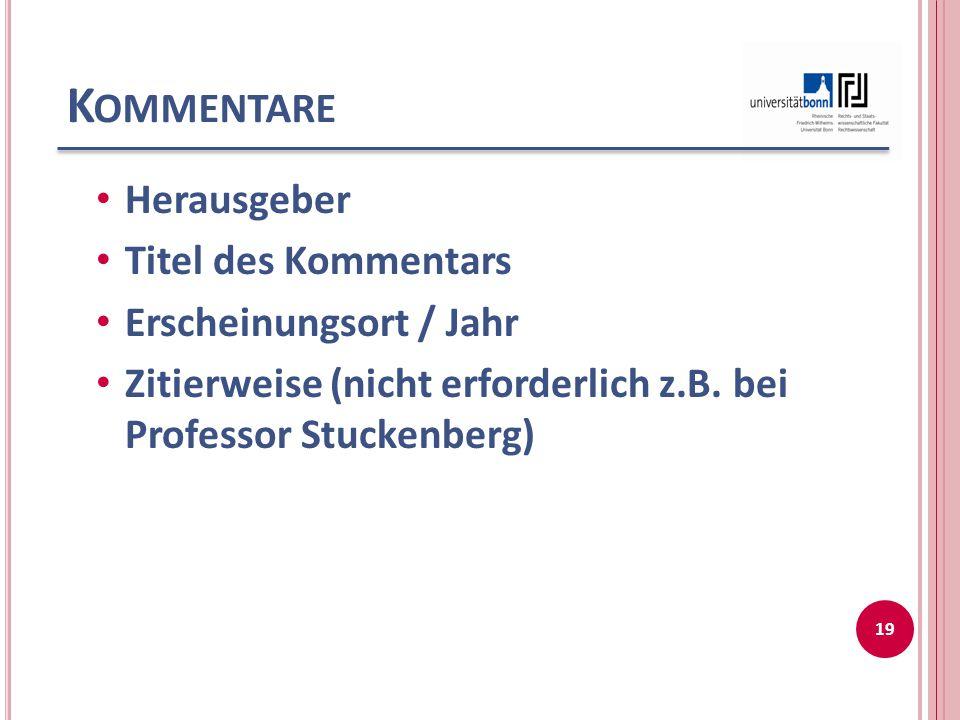 K OMMENTARE Herausgeber Titel des Kommentars Erscheinungsort / Jahr Zitierweise (nicht erforderlich z.B. bei Professor Stuckenberg) 19
