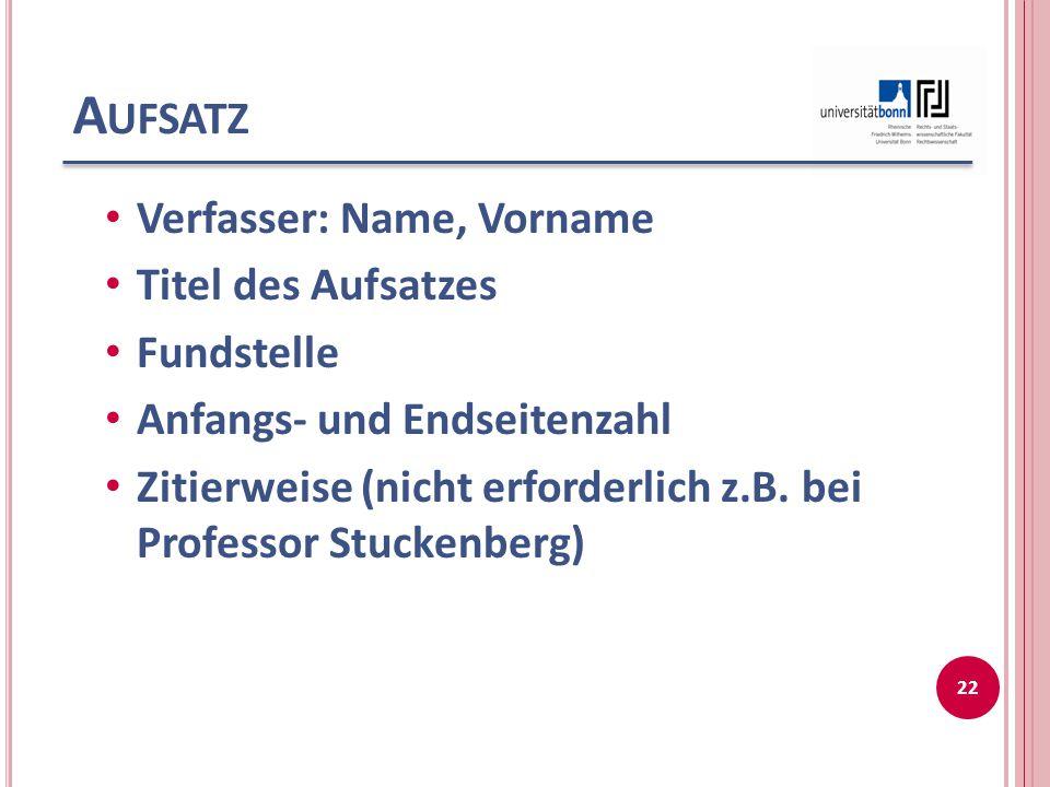 A UFSATZ Verfasser: Name, Vorname Titel des Aufsatzes Fundstelle Anfangs- und Endseitenzahl Zitierweise (nicht erforderlich z.B. bei Professor Stucken