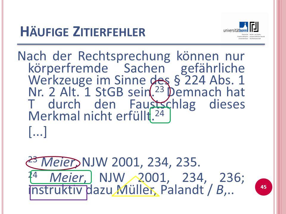 H ÄUFIGE Z ITIERFEHLER Nach der Rechtsprechung können nur körperfremde Sachen gefährliche Werkzeuge im Sinne des § 224 Abs. 1 Nr. 2 Alt. 1 StGB sein.