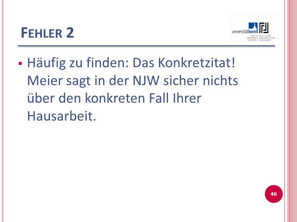 F EHLER 2  Häufig zu finden: Das Konkretzitat! Meier sagt in der NJW sicher nichts über den konkreten Fall Ihrer Hausarbeit. 46