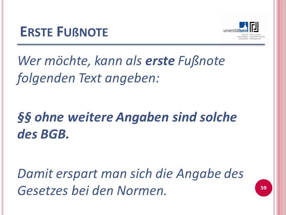 E RSTE F UßNOTE Wer möchte, kann als erste Fußnote folgenden Text angeben: §§ ohne weitere Angaben sind solche des BGB. Damit erspart man sich die Ang