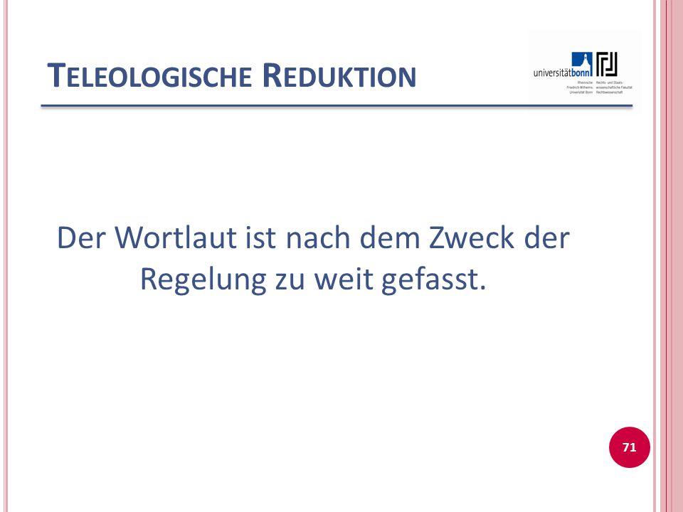 T ELEOLOGISCHE R EDUKTION Der Wortlaut ist nach dem Zweck der Regelung zu weit gefasst. 71