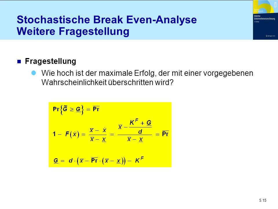 5.15 n Fragestellung Wie hoch ist der maximale Erfolg, der mit einer vorgegebenen Wahrscheinlichkeit überschritten wird? Stochastische Break Even-Anal