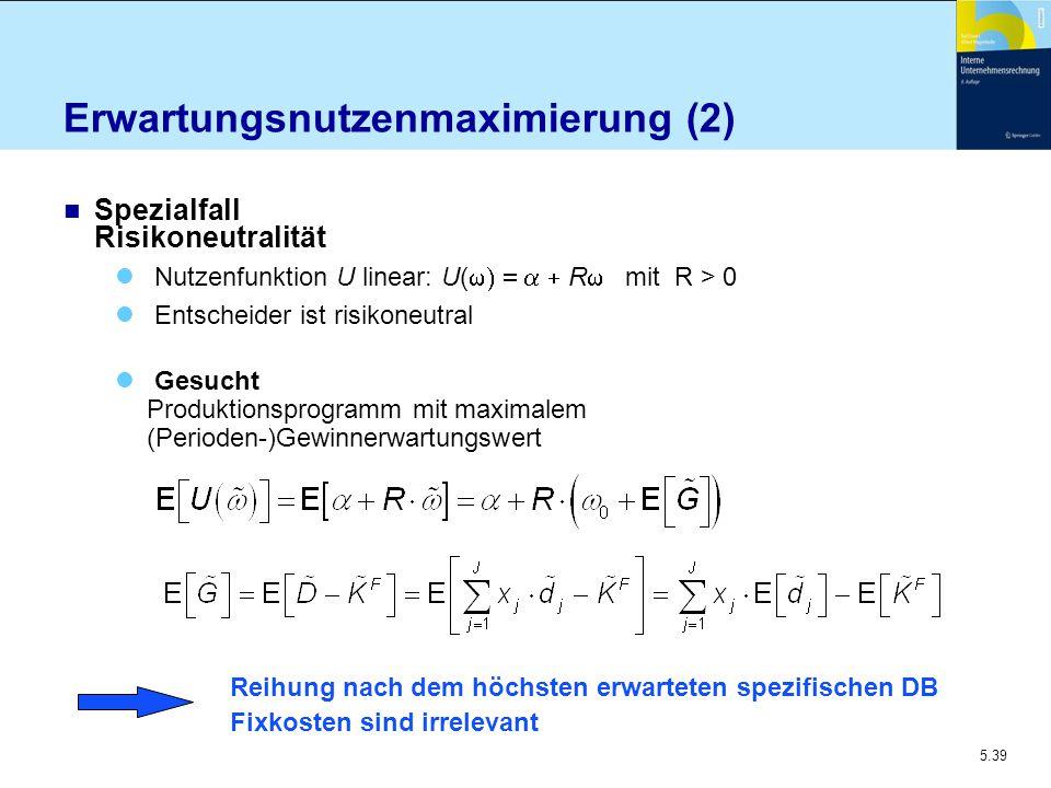 5.39 Erwartungsnutzenmaximierung (2) n Spezialfall Risikoneutralität Nutzenfunktion U linear: U(  R  mit R  > 0 Entscheider ist risikoneu