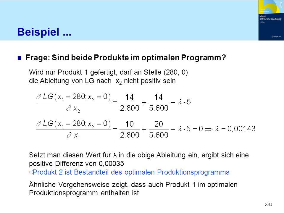 5.43 Beispiel... n Frage: Sind beide Produkte im optimalen Programm? Wird nur Produkt 1 gefertigt, darf an Stelle (280, 0) die Ableitung von LG nach x