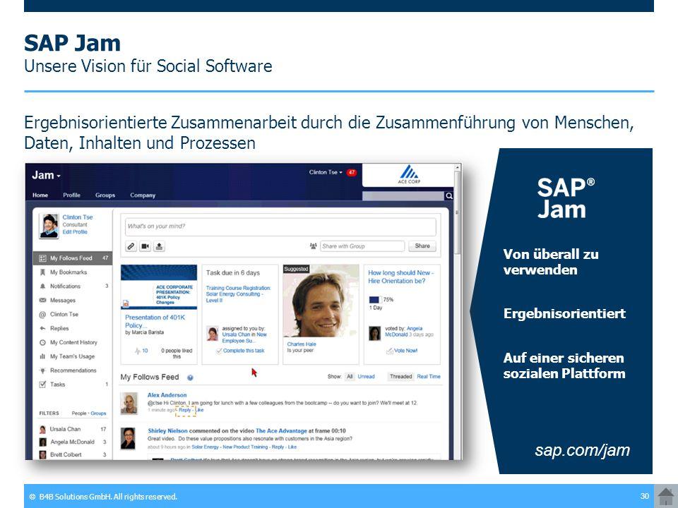 © B4B Solutions GmbH. All rights reserved. 30 SAP Jam Unsere Vision für Social Software Ergebnisorientierte Zusammenarbeit durch die Zusammenführung v