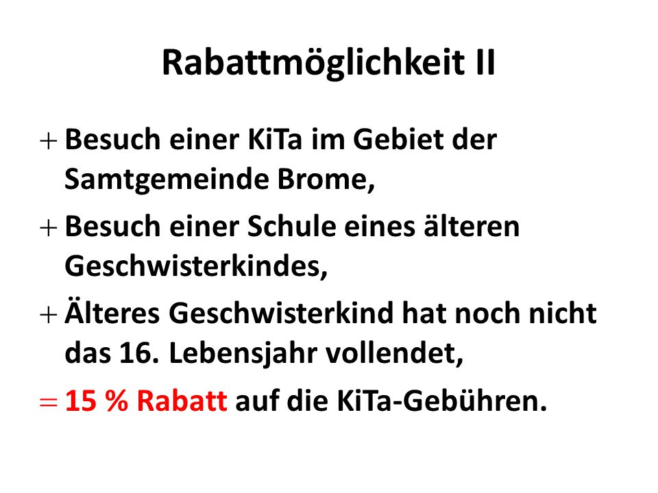 Rabattmöglichkeit II  Besuch einer KiTa im Gebiet der Samtgemeinde Brome,  Besuch einer Schule eines älteren Geschwisterkindes,  Älteres Geschwisterkind hat noch nicht das 16.