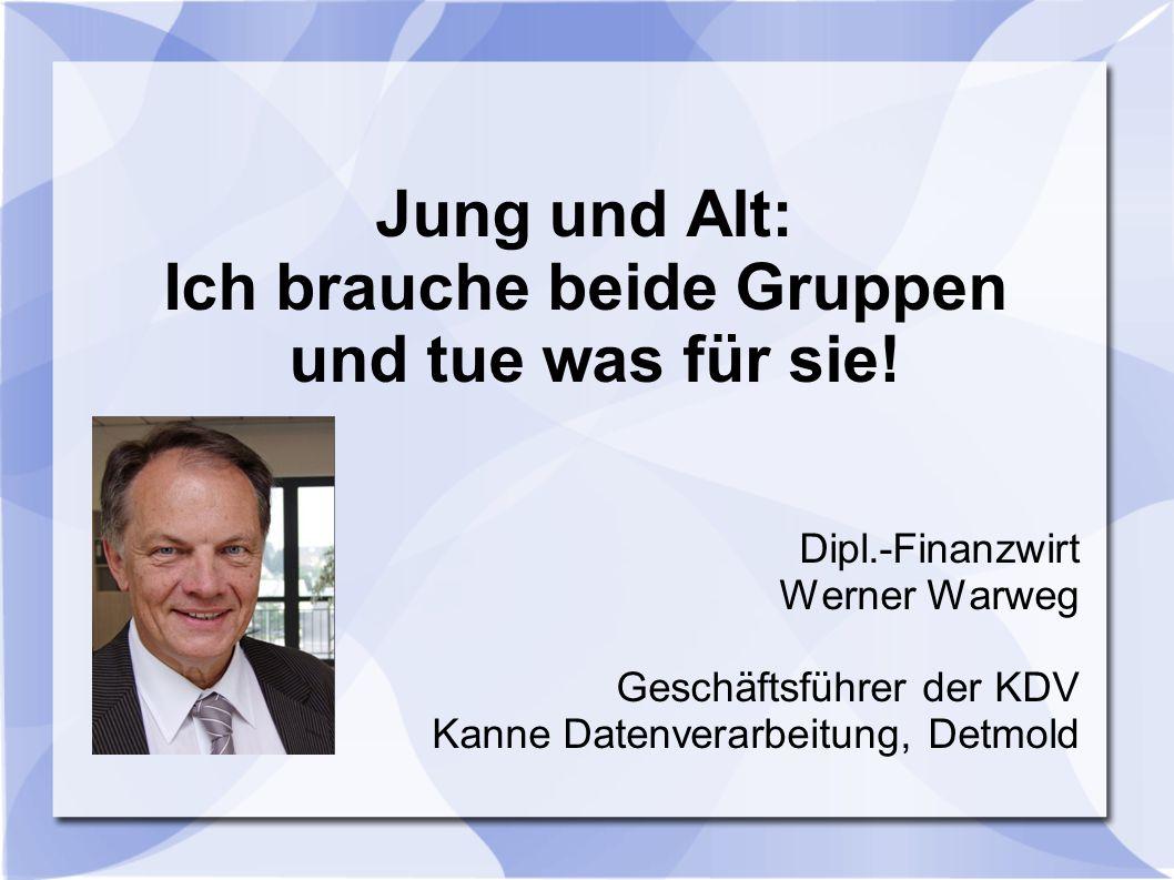 Jung und Alt: Ich brauche beide Gruppen und tue was für sie! Dipl.-Finanzwirt Werner Warweg Geschäftsführer der KDV Kanne Datenverarbeitung, Detmold