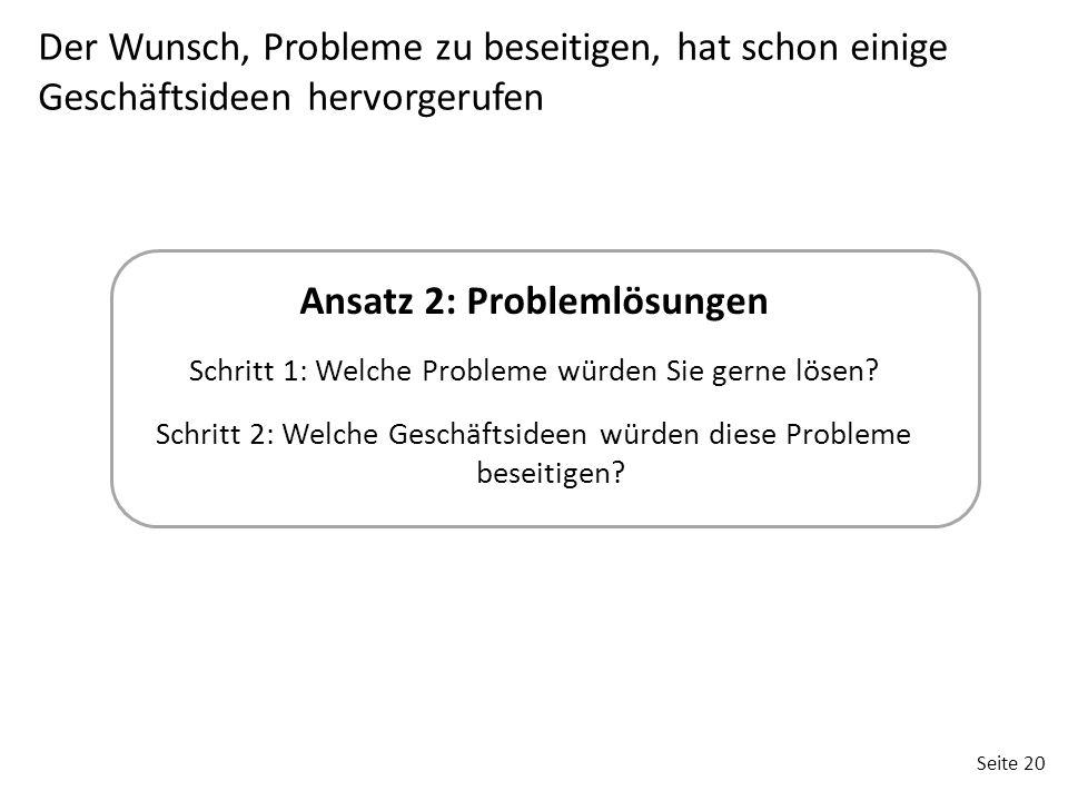 Seite 20 Ansatz 2: Problemlösungen Schritt 1: Welche Probleme würden Sie gerne lösen? Schritt 2: Welche Geschäftsideen würden diese Probleme beseitige
