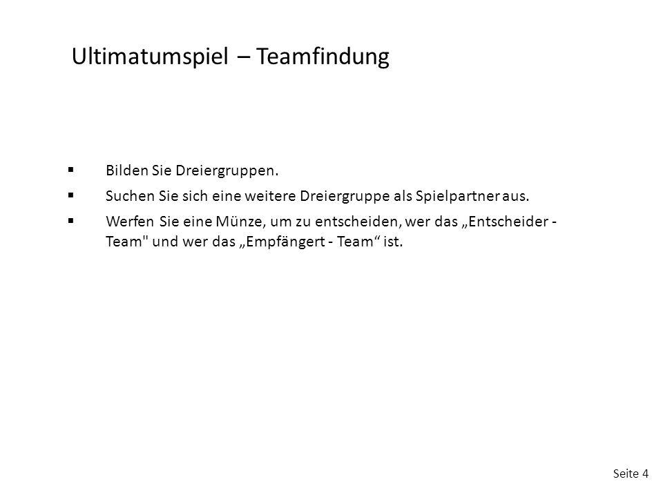 Seite 4 Ultimatumspiel – Teamfindung  Bilden Sie Dreiergruppen.  Suchen Sie sich eine weitere Dreiergruppe als Spielpartner aus.  Werfen Sie eine M