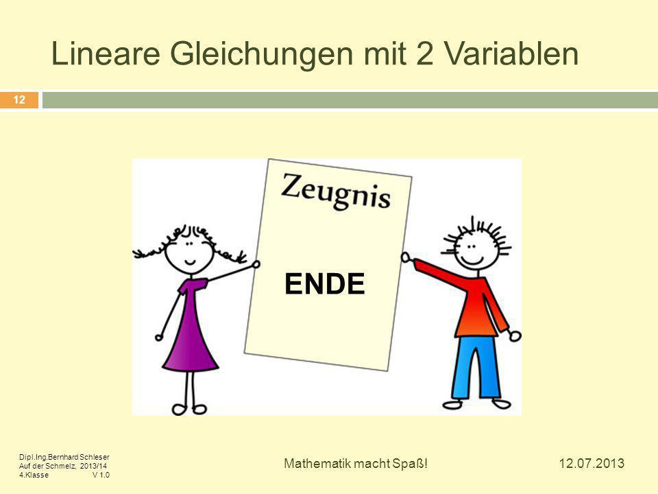 Lineare Gleichungen mit 2 Variablen 12.07.2013 Mathematik macht Spaß! 12 ENDE Dipl.Ing.Bernhard Schleser Auf der Schmelz, 2013/14 4.Klasse V 1.0