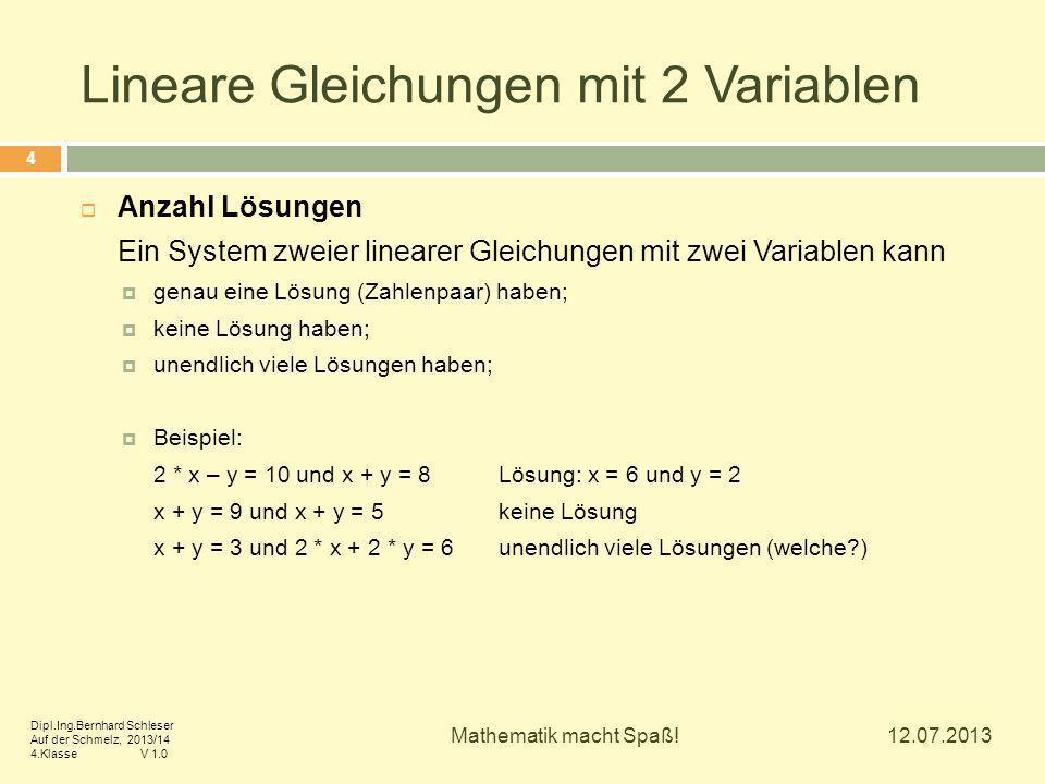 Lineare Gleichungen mit 2 Variablen  Anzahl Lösungen Ein System zweier linearer Gleichungen mit zwei Variablen kann  genau eine Lösung (Zahlenpaar) haben;  keine Lösung haben;  unendlich viele Lösungen haben;  Beispiel: 2 * x – y = 10 und x + y = 8Lösung: x = 6 und y = 2 x + y = 9 und x + y = 5keine Lösung x + y = 3 und 2 * x + 2 * y = 6unendlich viele Lösungen (welche?) 12.07.2013 4 Mathematik macht Spaß.