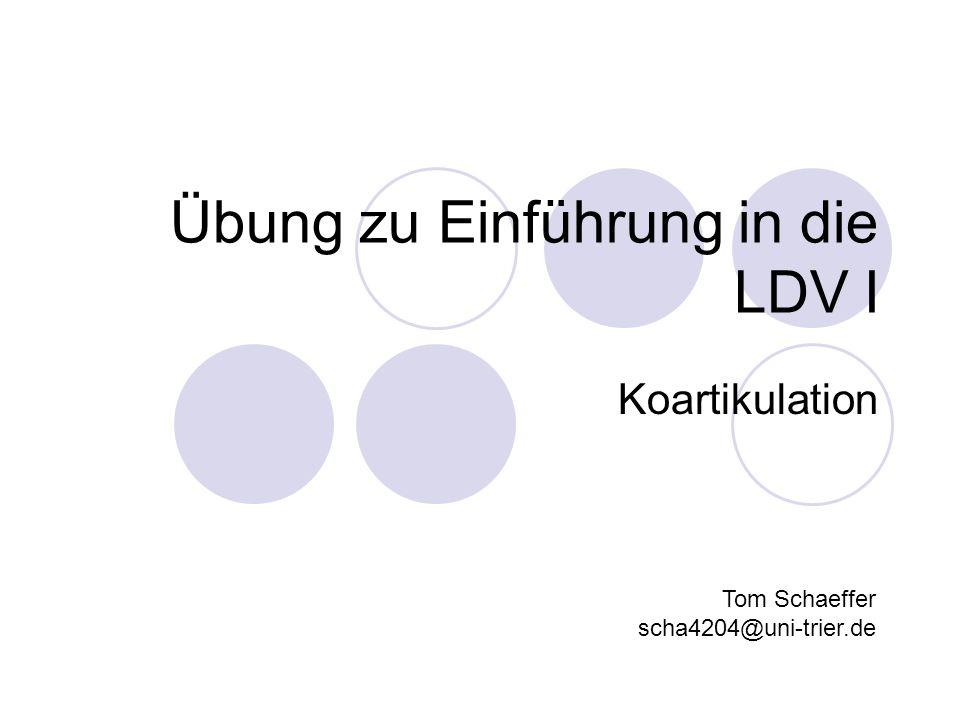 Übung zu Einführung in die LDV I Koartikulation Tom Schaeffer scha4204@uni-trier.de