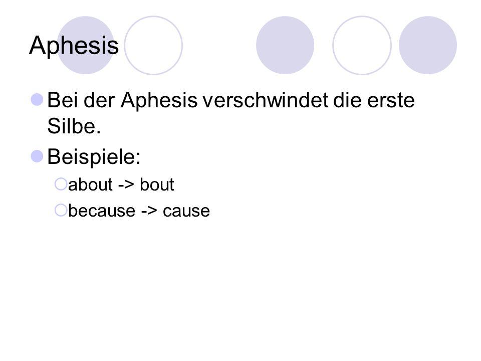 Aphesis Bei der Aphesis verschwindet die erste Silbe. Beispiele:  about -> bout  because -> cause