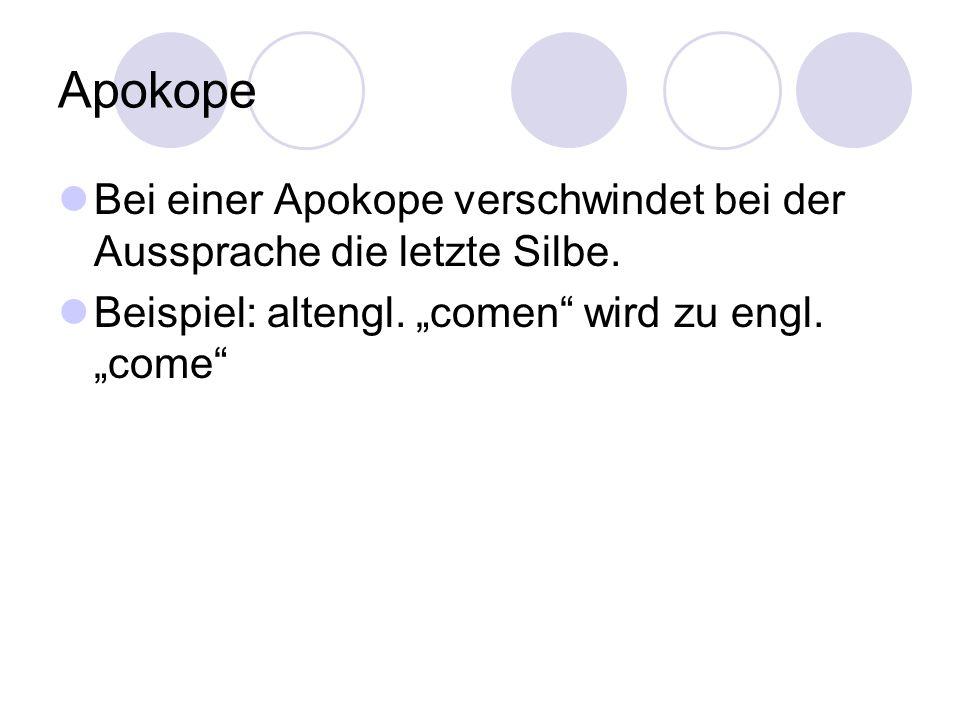 """Apokope Bei einer Apokope verschwindet bei der Aussprache die letzte Silbe. Beispiel: altengl. """"comen"""" wird zu engl. """"come"""""""