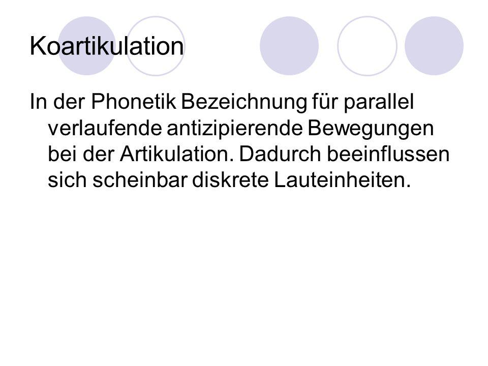 Koartikulation In der Phonetik Bezeichnung für parallel verlaufende antizipierende Bewegungen bei der Artikulation. Dadurch beeinflussen sich scheinba