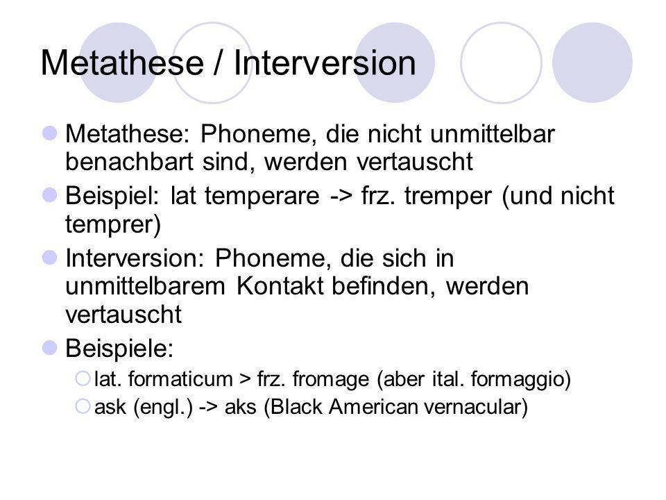 Metathese / Interversion Metathese: Phoneme, die nicht unmittelbar benachbart sind, werden vertauscht Beispiel: lat temperare -> frz. tremper (und nic