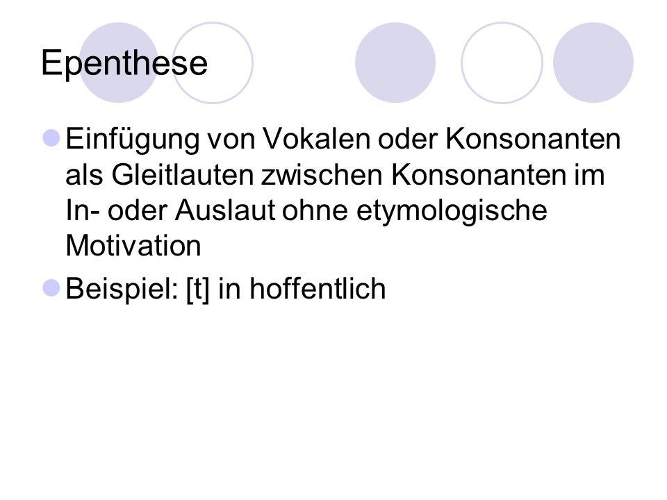 Epenthese Einfügung von Vokalen oder Konsonanten als Gleitlauten zwischen Konsonanten im In- oder Auslaut ohne etymologische Motivation Beispiel: [t]