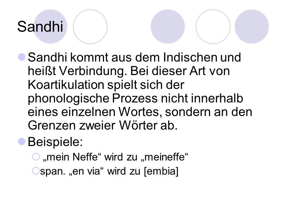 Sandhi Sandhi kommt aus dem Indischen und heißt Verbindung. Bei dieser Art von Koartikulation spielt sich der phonologische Prozess nicht innerhalb ei