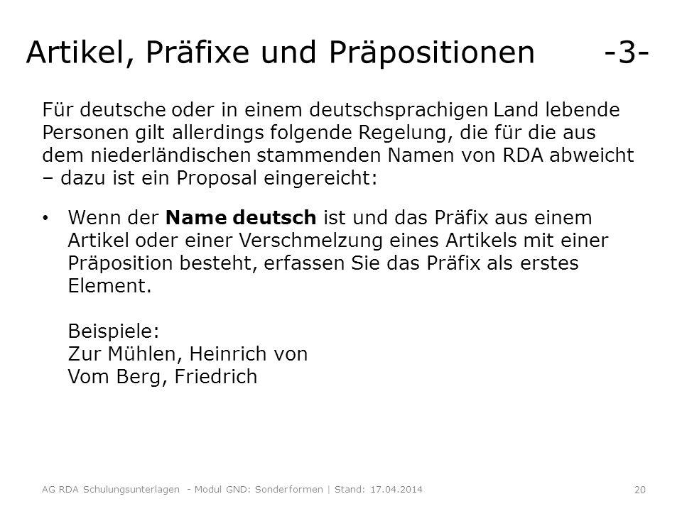 Artikel, Präfixe und Präpositionen -3- Für deutsche oder in einem deutschsprachigen Land lebende Personen gilt allerdings folgende Regelung, die für die aus dem niederländischen stammenden Namen von RDA abweicht – dazu ist ein Proposal eingereicht: Wenn der Name deutsch ist und das Präfix aus einem Artikel oder einer Verschmelzung eines Artikels mit einer Präposition besteht, erfassen Sie das Präfix als erstes Element.
