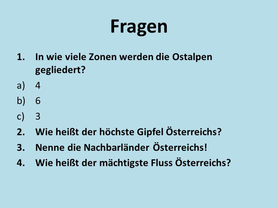 Fragen 1.In wie viele Zonen werden die Ostalpen gegliedert? a)4 b)6 c)3 2.Wie heißt der höchste Gipfel Österreichs? 3.Nenne die Nachbarländer Österrei