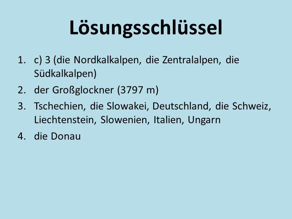 Lösungsschlüssel 1.c) 3 (die Nordkalkalpen, die Zentralalpen, die Südkalkalpen) 2.der Großglockner (3797 m) 3.Tschechien, die Slowakei, Deutschland, die Schweiz, Liechtenstein, Slowenien, Italien, Ungarn 4.die Donau