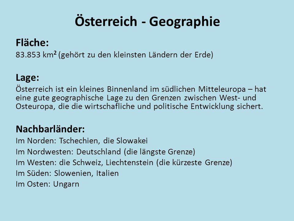 Österreich - Geographie Fläche: 83.853 km 2 (gehört zu den kleinsten Ländern der Erde) Lage: Österreich ist ein kleines Binnenland im südlichen Mitteleuropa – hat eine gute geographische Lage zu den Grenzen zwischen West- und Osteuropa, die die wirtschafliche und politische Entwicklung sichert.